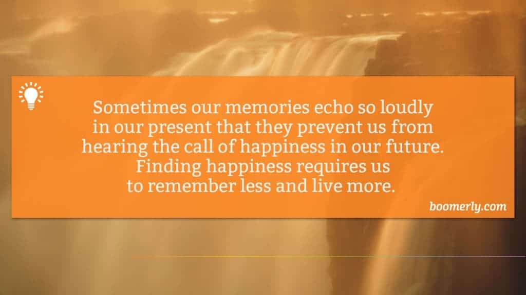 Sometimes our memories echo so loudly in our present that they prevent us from hearing the call of happiness in our future. Finding happiness requires us to remember less and live more.