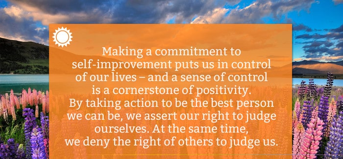 Making a commitment to self-improvement puts us in control of our lives – and a sense of control is a cornerstone of positivity. By taking action to be the best person we can be, we assert our right to judge ourselves. At the same time, we deny the right of others to judge us.
