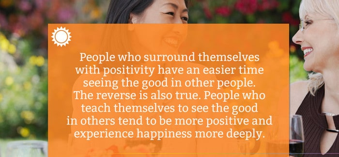 People who surround themselves with positivity have an easier time seeing the good in other people. The reverse is also true. People who teach themselves to see the good in others tend to be more positive and experience happiness more deeply.
