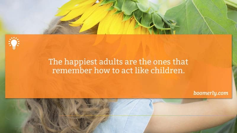 The happiest adults are the ones that remember how you act like children / sixtyandme.com