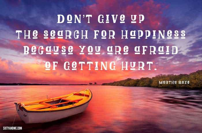 """Fear of Getting Hurt - """"Don't give up the search for happiness because you are afraid of getting hurt."""" - Martha Raye"""