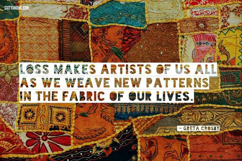 Greta Crosby quote - Loss makes artists of us all as we weave new patterns in the fabric of our lives