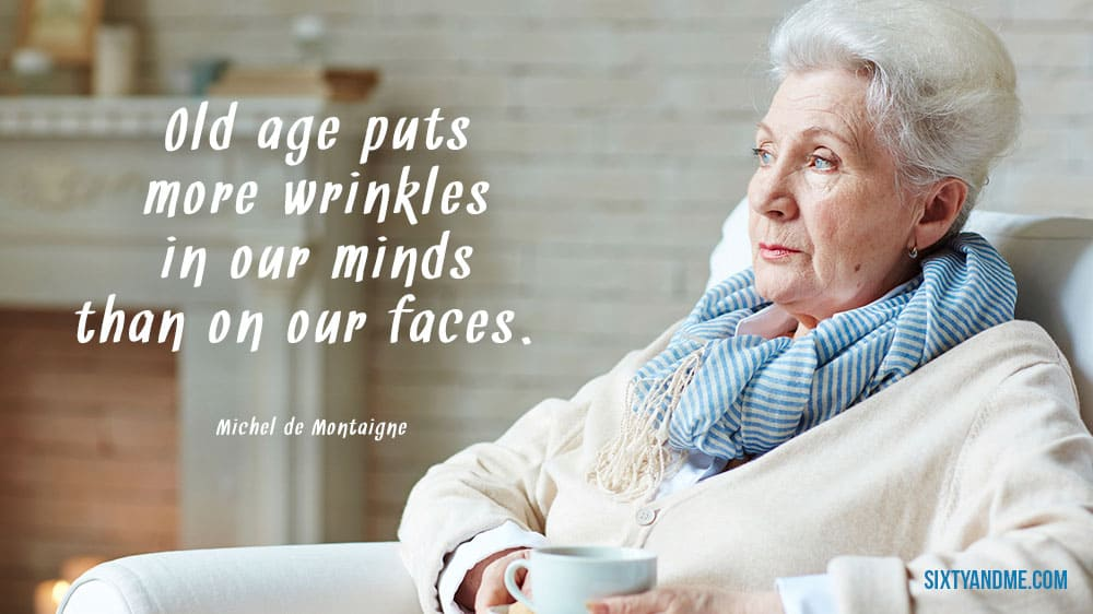 """Old age puts more wrinkles in our minds than on our faces."" - Michel de Montaigne"