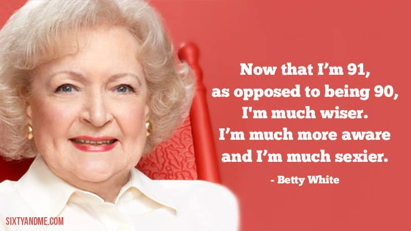 Now that I'm 91, as opposed to being 90, I'm much wiser. I'm much more aware and I'm much sexier. - Betty White